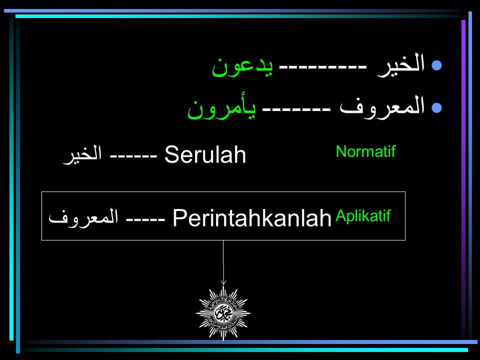 الخير --------- يدعون المعروف ------- يأمرون الخير ------ Serulah المعروف ----- Perintahkanlah Normatif Aplikatif
