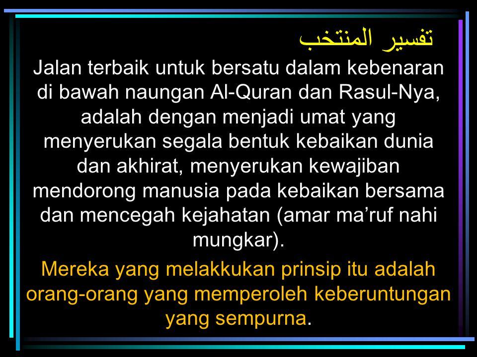 تفسير المنتخب Jalan terbaik untuk bersatu dalam kebenaran di bawah naungan Al-Quran dan Rasul-Nya, adalah dengan menjadi umat yang menyerukan segala b