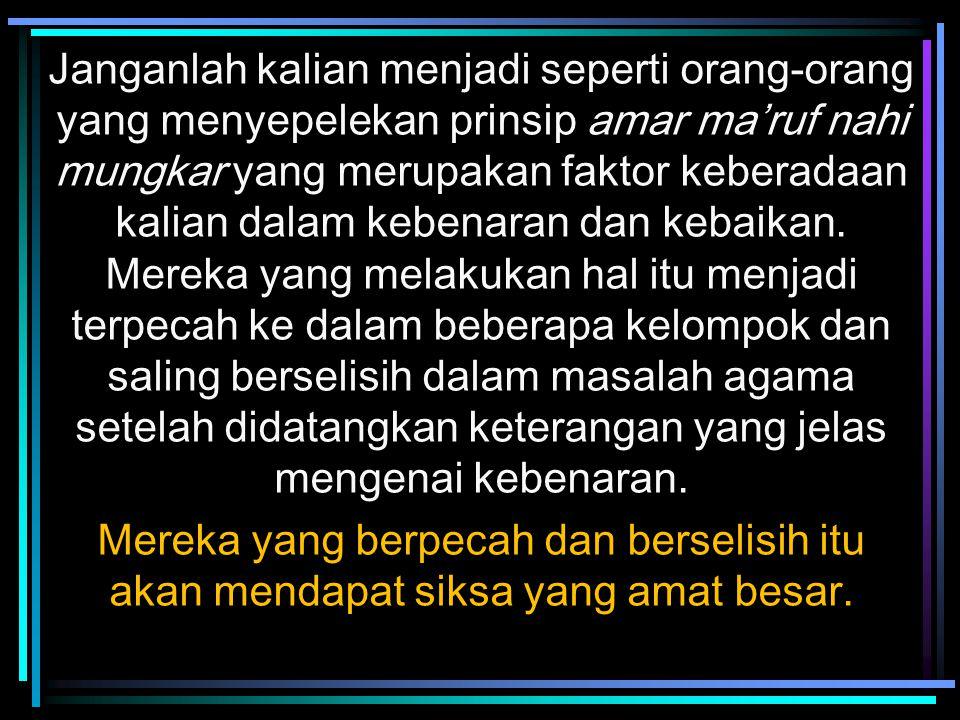 Janganlah kalian menjadi seperti orang-orang yang menyepelekan prinsip amar ma'ruf nahi mungkar yang merupakan faktor keberadaan kalian dalam kebenara