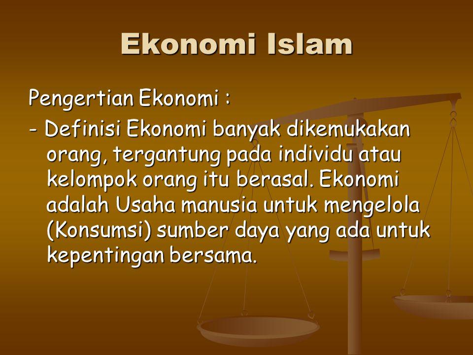 Ekonomi Islam Pengertian Ekonomi : - Definisi Ekonomi banyak dikemukakan orang, tergantung pada individu atau kelompok orang itu berasal.