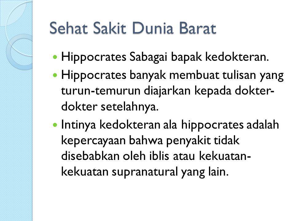 Sehat Sakit Dunia Barat Hippocrates Sabagai bapak kedokteran. Hippocrates banyak membuat tulisan yang turun-temurun diajarkan kepada dokter- dokter se