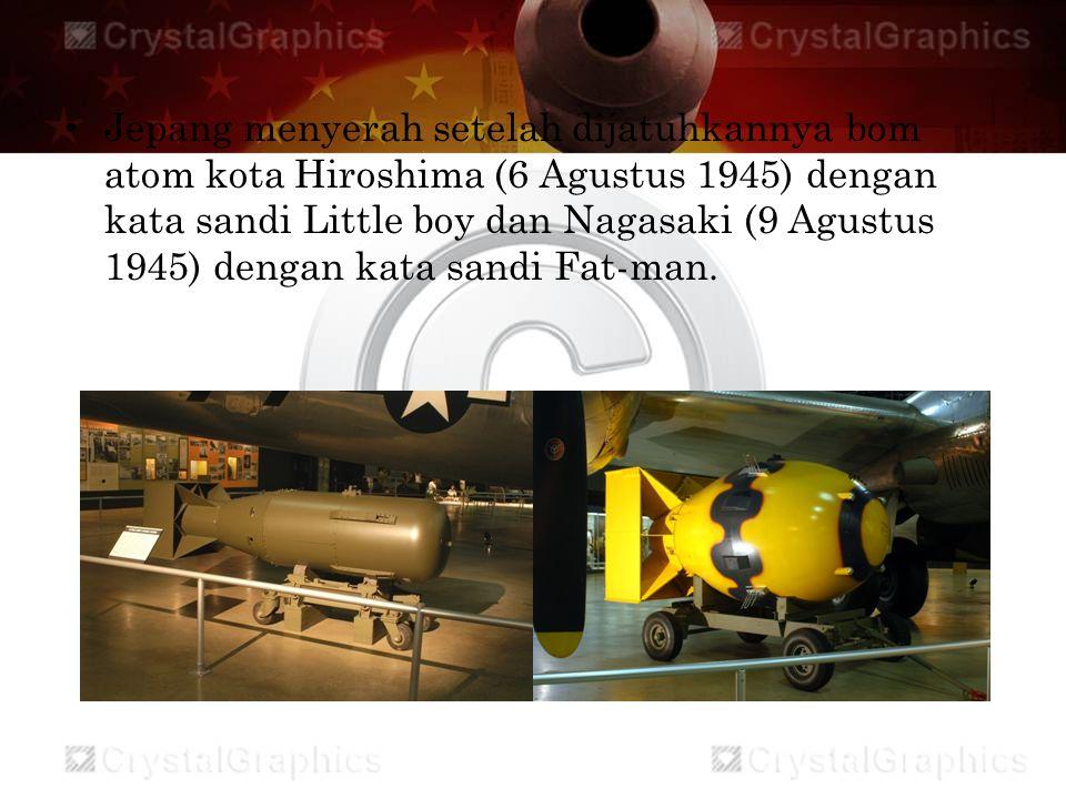 Jepang menyerah setelah dijatuhkannya bom atom kota Hiroshima (6 Agustus 1945) dengan kata sandi Little boy dan Nagasaki (9 Agustus 1945) dengan kata