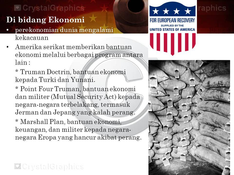 Di bidang Ekonomi perekonomian dunia mengalami kekacauan Amerika serikat memberikan bantuan ekonomi melalui berbagai program antara lain : * Truman Doctrin, bantuan ekonomi kepada Turki dan Yunani.