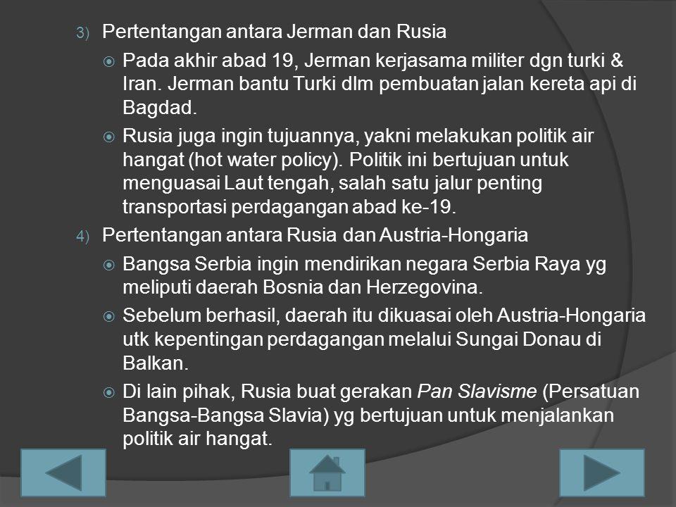 3) Pertentangan antara Jerman dan Rusia  Pada akhir abad 19, Jerman kerjasama militer dgn turki & Iran. Jerman bantu Turki dlm pembuatan jalan kereta
