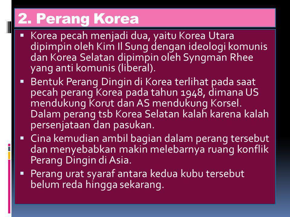 2. Perang Korea  Korea pecah menjadi dua, yaitu Korea Utara dipimpin oleh Kim Il Sung dengan ideologi komunis dan Korea Selatan dipimpin oleh Syngman