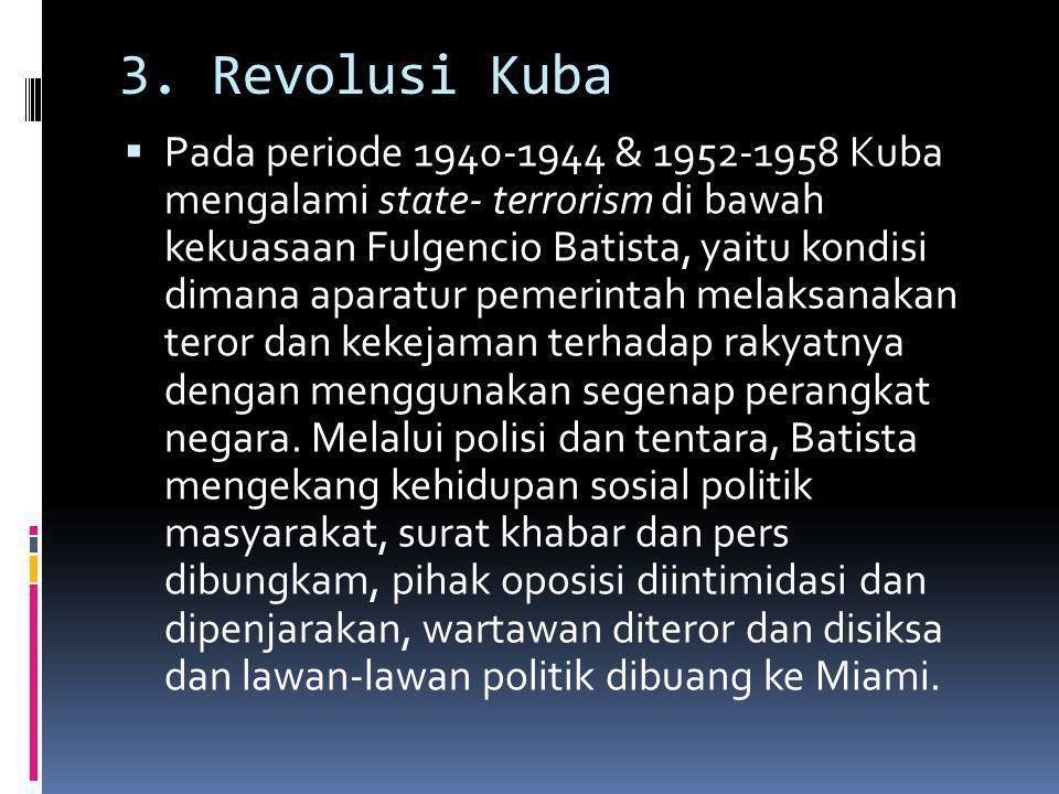 3. Revolusi Kuba  Pada periode 1940-1944 & 1952-1958 Kuba mengalami state- terrorism di bawah kekuasaan Fulgencio Batista, yaitu kondisi dimana apara