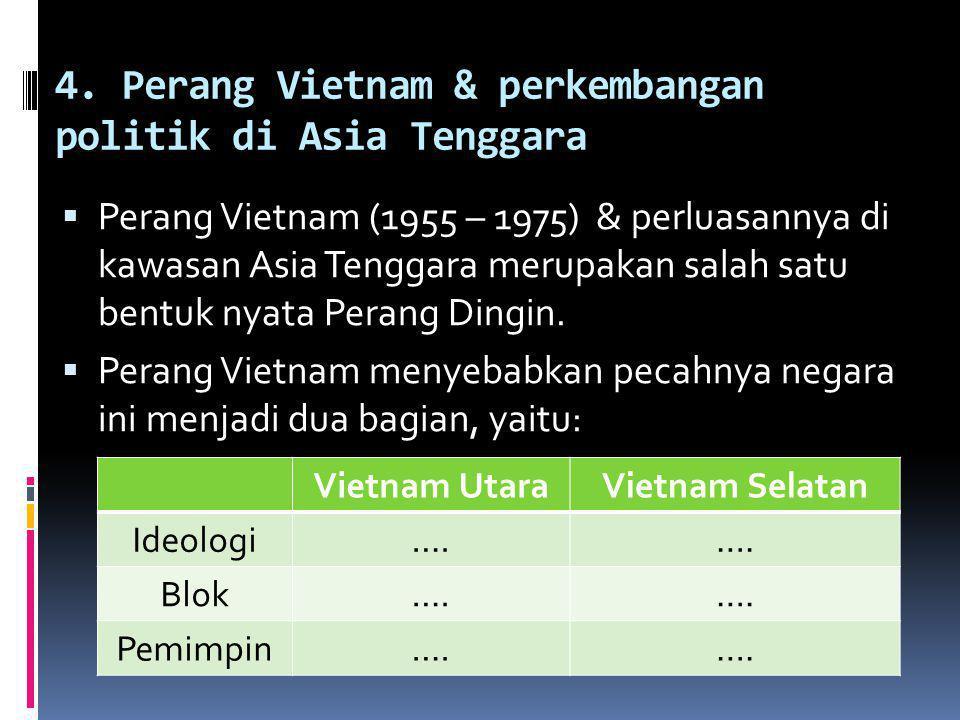 4. Perang Vietnam & perkembangan politik di Asia Tenggara  Perang Vietnam (1955 – 1975) & perluasannya di kawasan Asia Tenggara merupakan salah satu