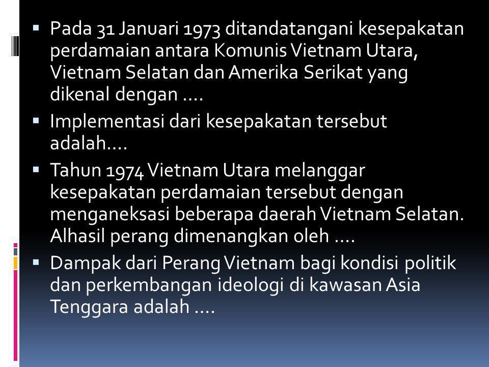  Pada 31 Januari 1973 ditandatangani kesepakatan perdamaian antara Komunis Vietnam Utara, Vietnam Selatan dan Amerika Serikat yang dikenal dengan ….