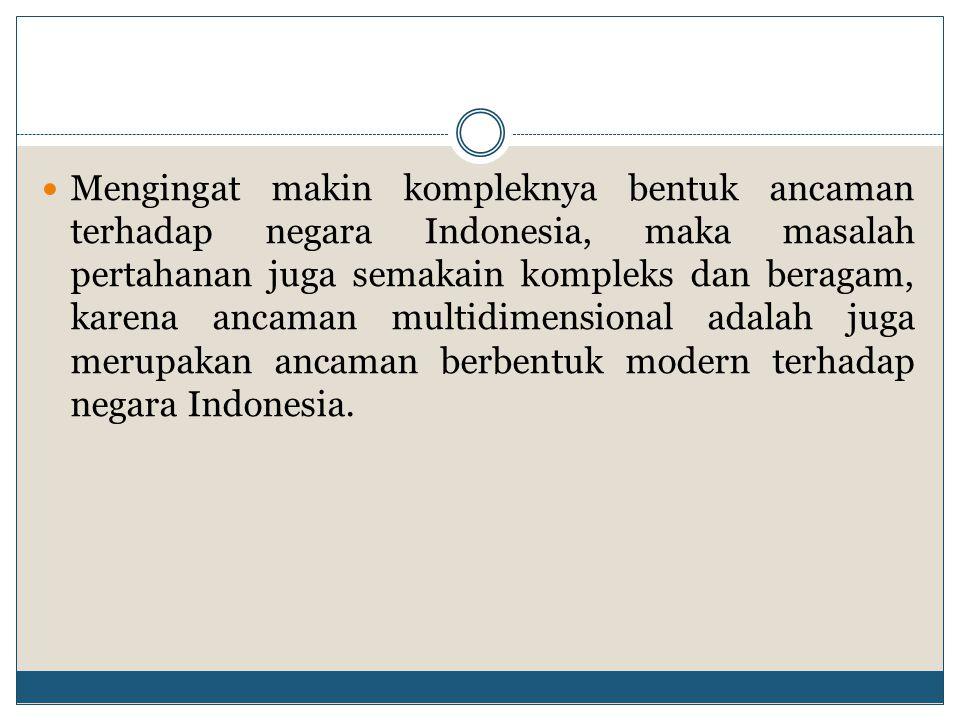 Mengingat makin kompleknya bentuk ancaman terhadap negara Indonesia, maka masalah pertahanan juga semakain kompleks dan beragam, karena ancaman multid