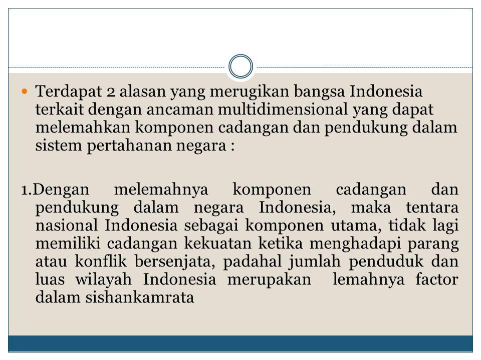 Terdapat 2 alasan yang merugikan bangsa Indonesia terkait dengan ancaman multidimensional yang dapat melemahkan komponen cadangan dan pendukung dalam
