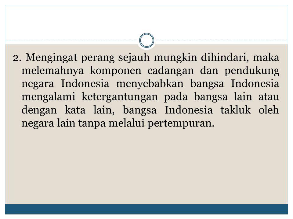 2. Mengingat perang sejauh mungkin dihindari, maka melemahnya komponen cadangan dan pendukung negara Indonesia menyebabkan bangsa Indonesia mengalami