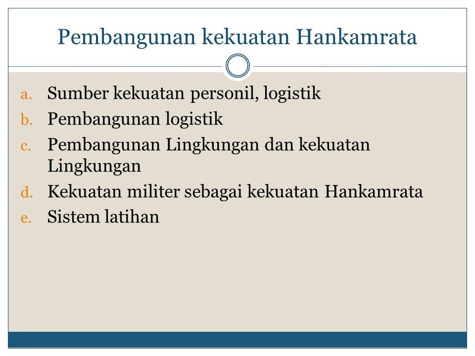 Pembangunan kekuatan Hankamrata a. Sumber kekuatan personil, logistik b. Pembangunan logistik c. Pembangunan Lingkungan dan kekuatan Lingkungan d. Kek