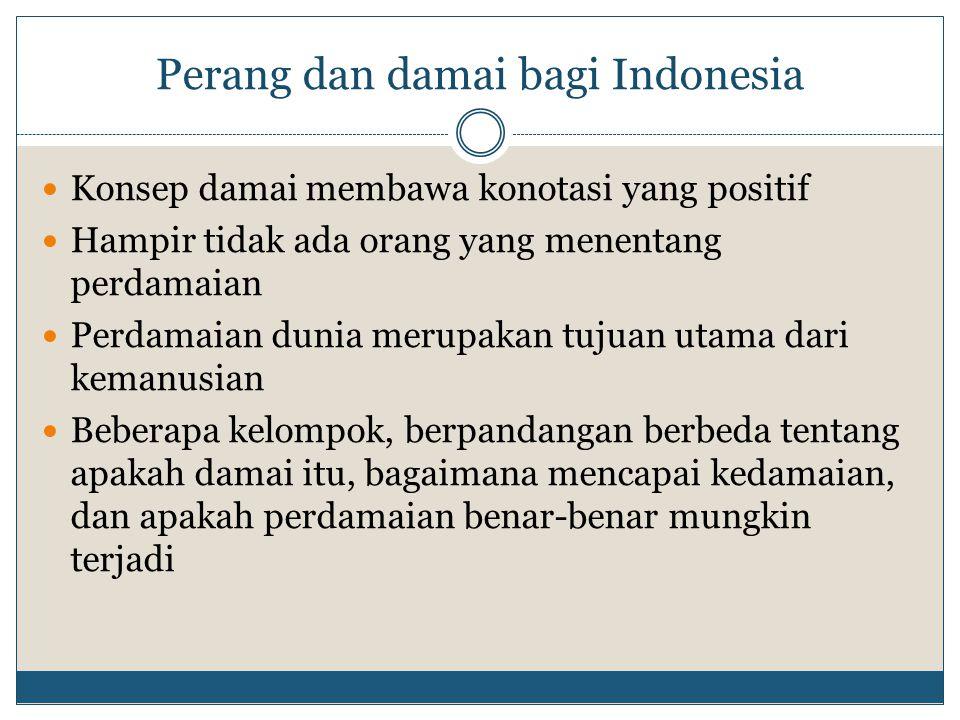 Perang dan damai bagi Indonesia Konsep damai membawa konotasi yang positif Hampir tidak ada orang yang menentang perdamaian Perdamaian dunia merupakan