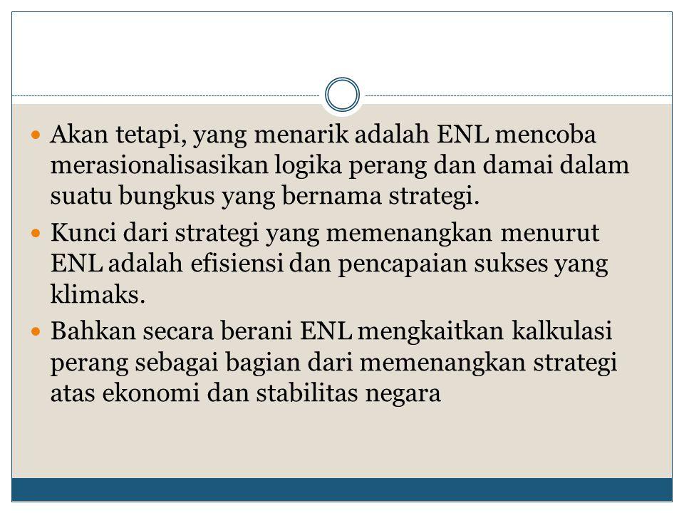 Akan tetapi, yang menarik adalah ENL mencoba merasionalisasikan logika perang dan damai dalam suatu bungkus yang bernama strategi. Kunci dari strategi