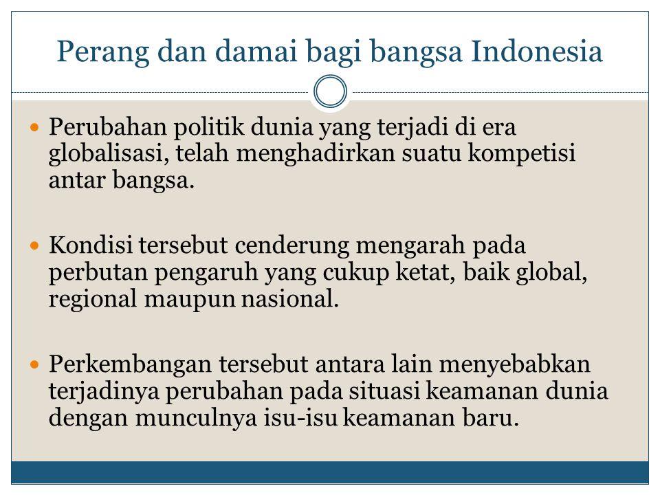 Perang dan damai bagi bangsa Indonesia Perubahan politik dunia yang terjadi di era globalisasi, telah menghadirkan suatu kompetisi antar bangsa. Kondi