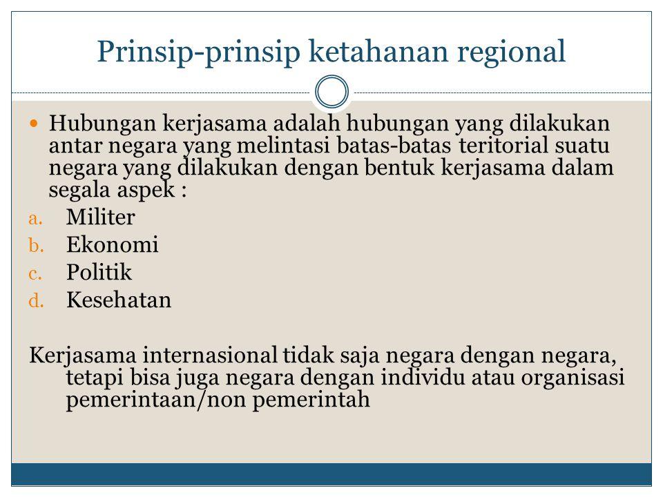 Prinsip-prinsip ketahanan regional Hubungan kerjasama adalah hubungan yang dilakukan antar negara yang melintasi batas-batas teritorial suatu negara y