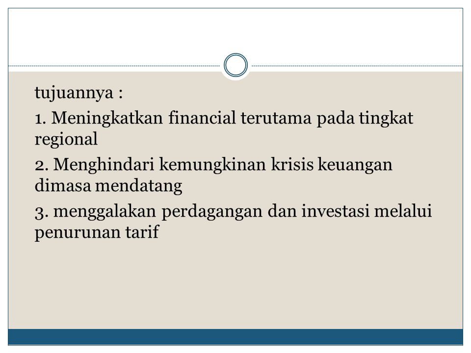 tujuannya : 1. Meningkatkan financial terutama pada tingkat regional 2. Menghindari kemungkinan krisis keuangan dimasa mendatang 3. menggalakan perdag