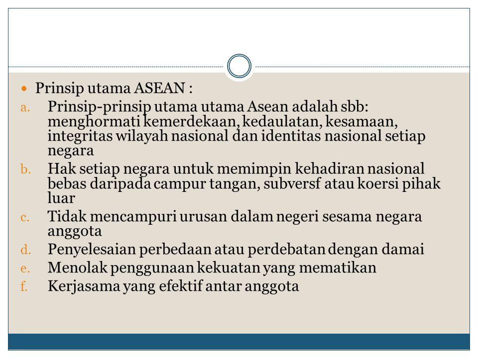 Prinsip utama ASEAN : a. Prinsip-prinsip utama utama Asean adalah sbb: menghormati kemerdekaan, kedaulatan, kesamaan, integritas wilayah nasional dan