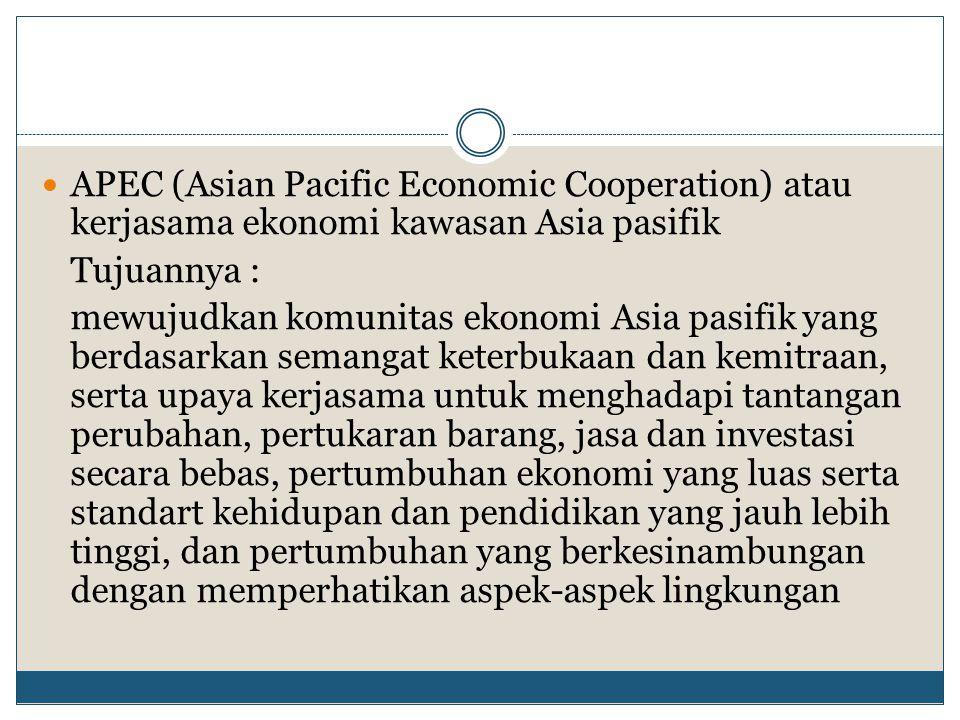 APEC (Asian Pacific Economic Cooperation) atau kerjasama ekonomi kawasan Asia pasifik Tujuannya : mewujudkan komunitas ekonomi Asia pasifik yang berda