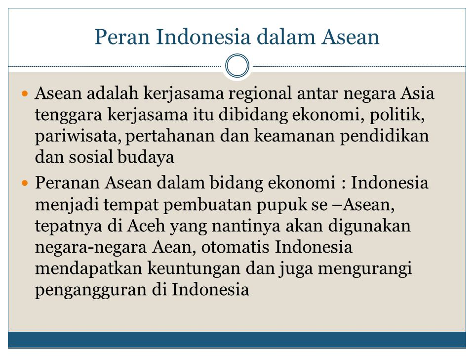 Peranan Indonesia dalam bidang politik : Dengan Indonesia mengikuti kerjasama regional seperti ini maka akan lebih dihormati negara lain, seperti halnya kerjasa regional yang di Eropa ataupun di Timur Tengah, lebih-lebih kalau ASEAN kuat di mata Internasional