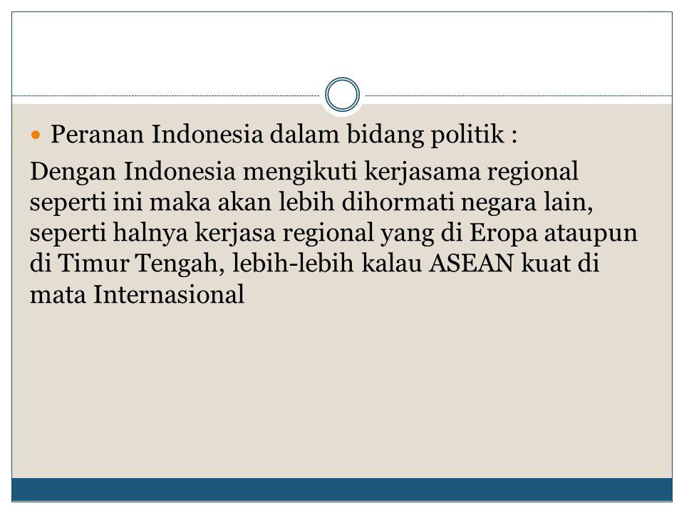 Peranan Indonesia dalam bidang politik : Dengan Indonesia mengikuti kerjasama regional seperti ini maka akan lebih dihormati negara lain, seperti haln