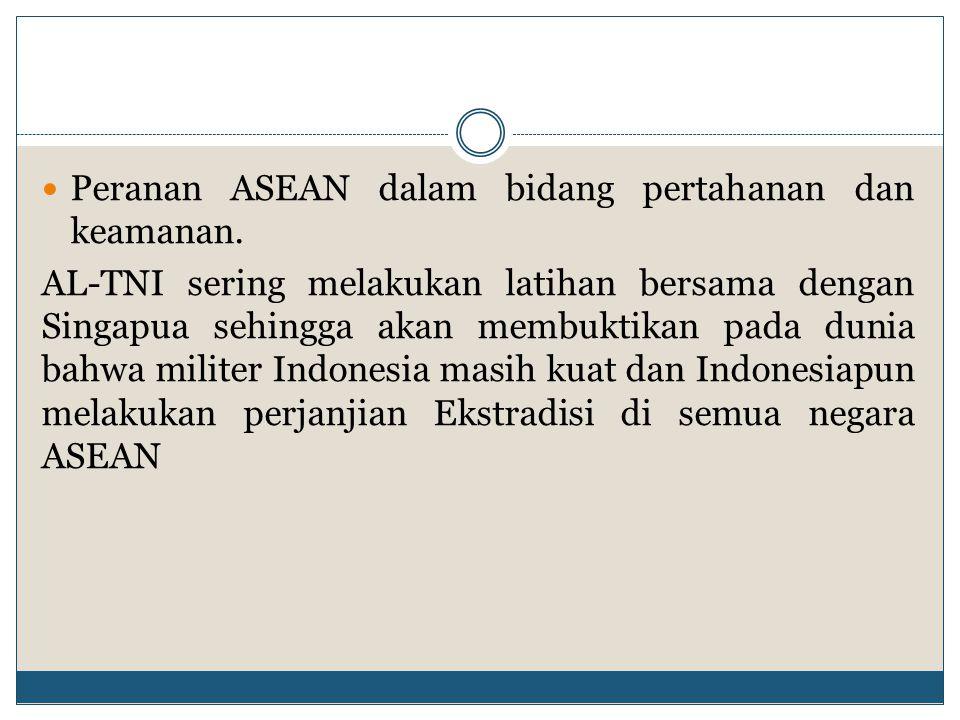 Peranan ASEAN dalam bidang pertahanan dan keamanan. AL-TNI sering melakukan latihan bersama dengan Singapua sehingga akan membuktikan pada dunia bahwa