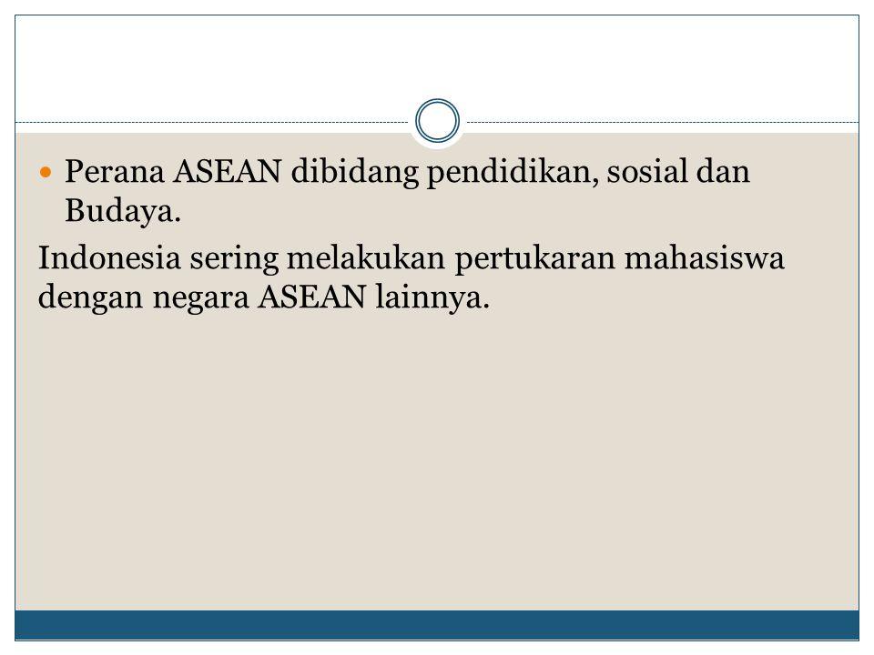 Perana ASEAN dibidang pendidikan, sosial dan Budaya. Indonesia sering melakukan pertukaran mahasiswa dengan negara ASEAN lainnya.