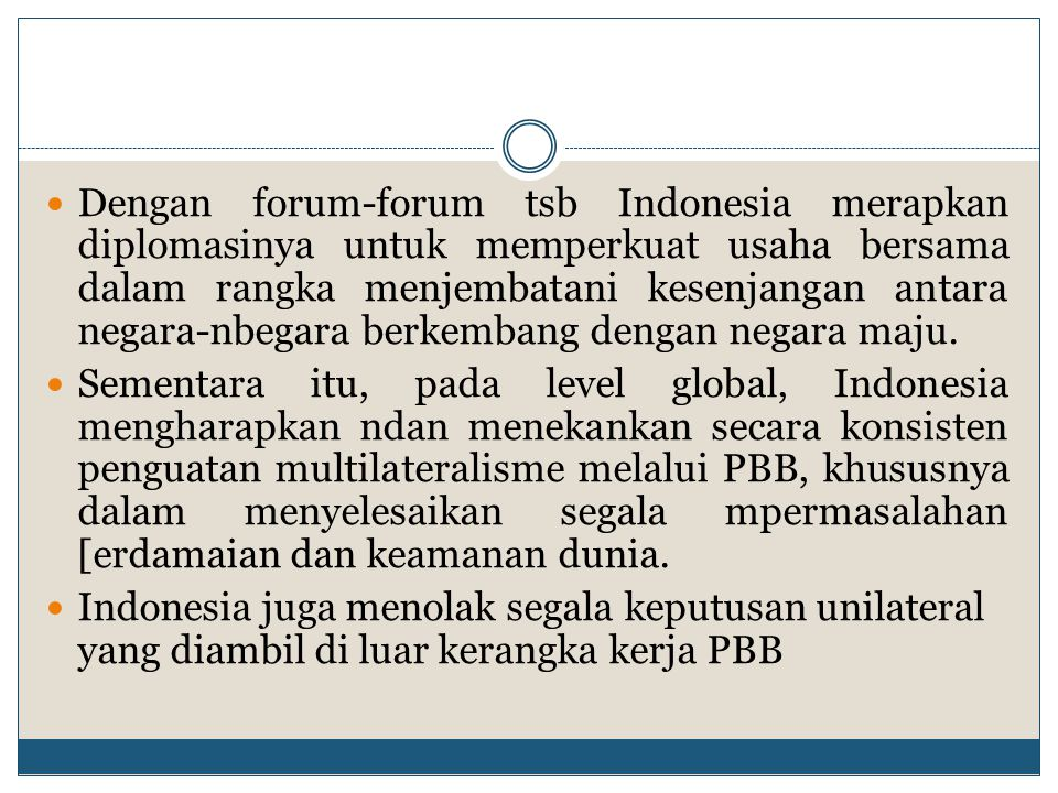 Dengan forum-forum tsb Indonesia merapkan diplomasinya untuk memperkuat usaha bersama dalam rangka menjembatani kesenjangan antara negara-nbegara berk