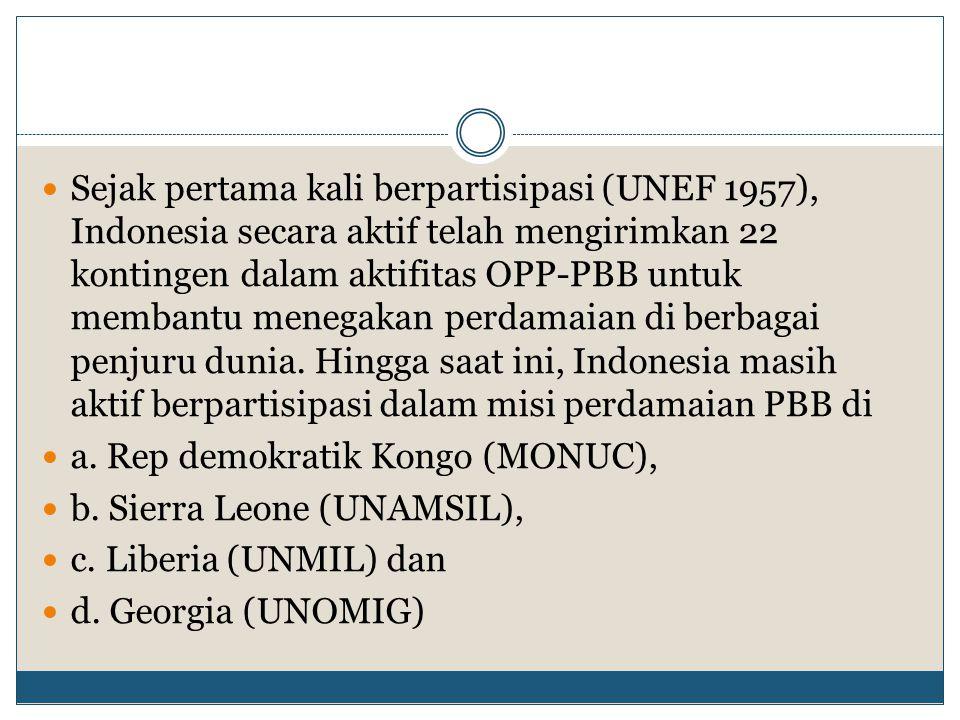 Sejak pertama kali berpartisipasi (UNEF 1957), Indonesia secara aktif telah mengirimkan 22 kontingen dalam aktifitas OPP-PBB untuk membantu menegakan