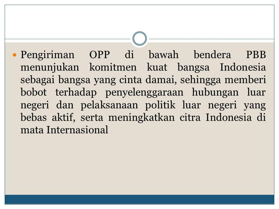 Pengiriman OPP di bawah bendera PBB menunjukan komitmen kuat bangsa Indonesia sebagai bangsa yang cinta damai, sehingga memberi bobot terhadap penyele