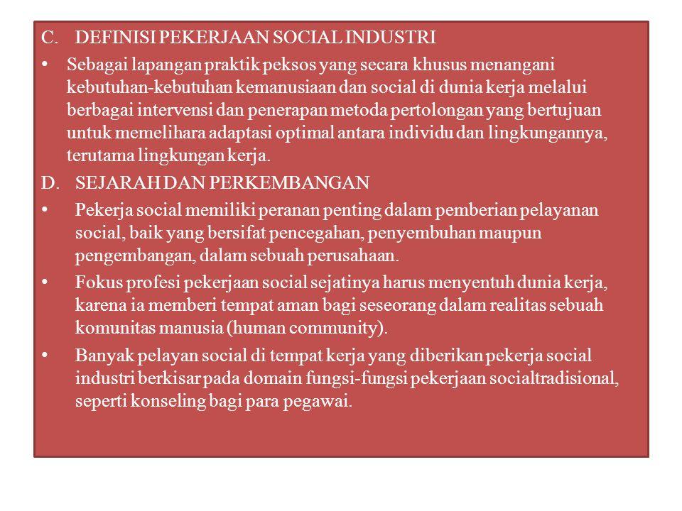C.DEFINISI PEKERJAAN SOCIAL INDUSTRI Sebagai lapangan praktik peksos yang secara khusus menangani kebutuhan-kebutuhan kemanusiaan dan social di dunia
