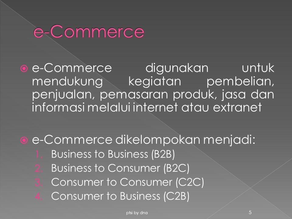  e-Commerce digunakan untuk mendukung kegiatan pembelian, penjualan, pemasaran produk, jasa dan informasi melalui internet atau extranet  e-Commerce