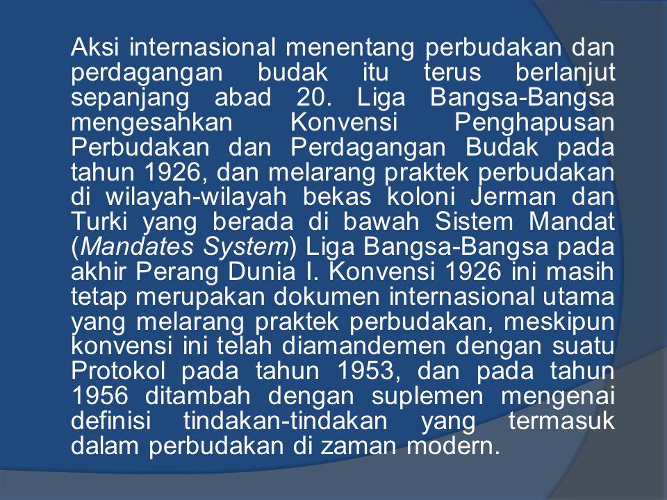 Aksi internasional menentang perbudakan dan perdagangan budak itu terus berlanjut sepanjang abad 20. Liga Bangsa-Bangsa mengesahkan Konvensi Penghapus