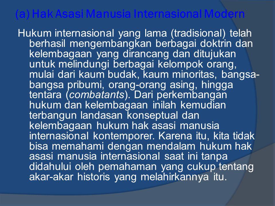 (a) Hak Asasi Manusia Internasional Modern Hukum internasional yang lama (tradisional) telah berhasil mengembangkan berbagai doktrin dan kelembagaan y