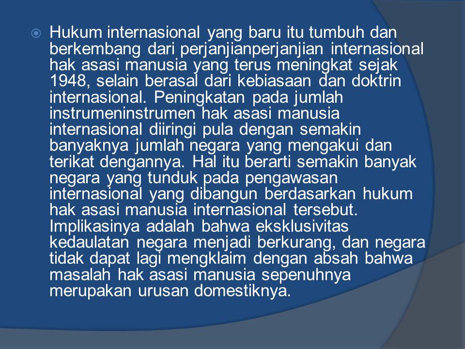  Hukum internasional yang baru itu tumbuh dan berkembang dari perjanjianperjanjian internasional hak asasi manusia yang terus meningkat sejak 1948, s