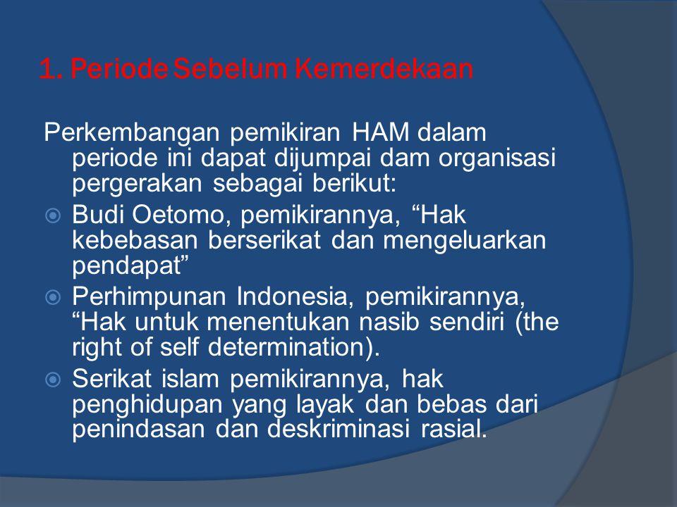 1. Periode Sebelum Kemerdekaan Perkembangan pemikiran HAM dalam periode ini dapat dijumpai dam organisasi pergerakan sebagai berikut:  Budi Oetomo, p