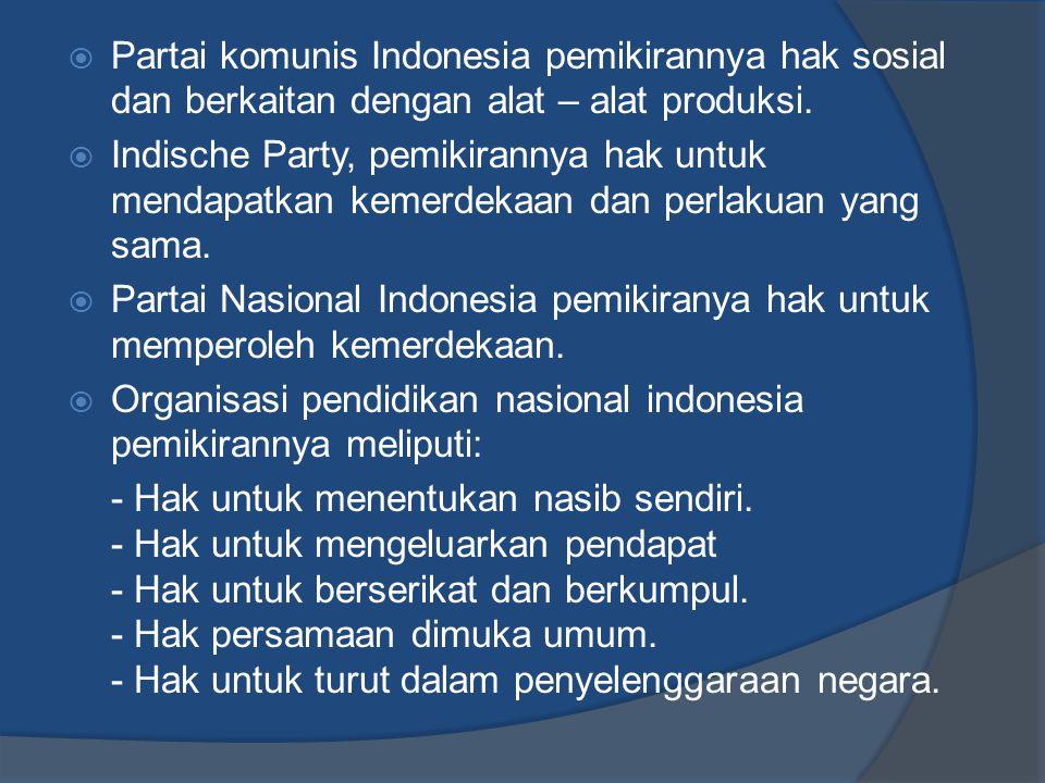  Partai komunis Indonesia pemikirannya hak sosial dan berkaitan dengan alat – alat produksi.  Indische Party, pemikirannya hak untuk mendapatkan kem
