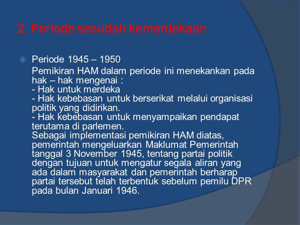 2. Periode sesudah kemerdekaan  Periode 1945 – 1950 Pemikiran HAM dalam periode ini menekankan pada hak – hak mengenai : - Hak untuk merdeka - Hak ke