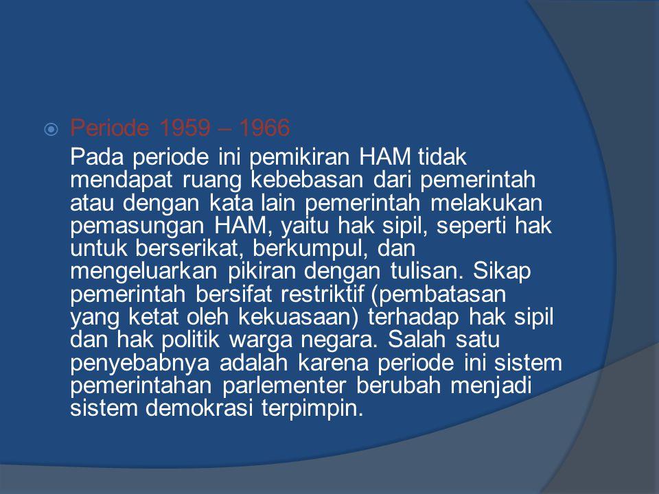  Periode 1959 – 1966 Pada periode ini pemikiran HAM tidak mendapat ruang kebebasan dari pemerintah atau dengan kata lain pemerintah melakukan pemasun