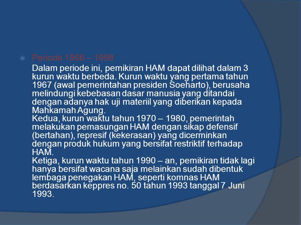  Periode 1966 – 1998 Dalam periode ini, pemikiran HAM dapat dilihat dalam 3 kurun waktu berbeda. Kurun waktu yang pertama tahun 1967 (awal pemerintah