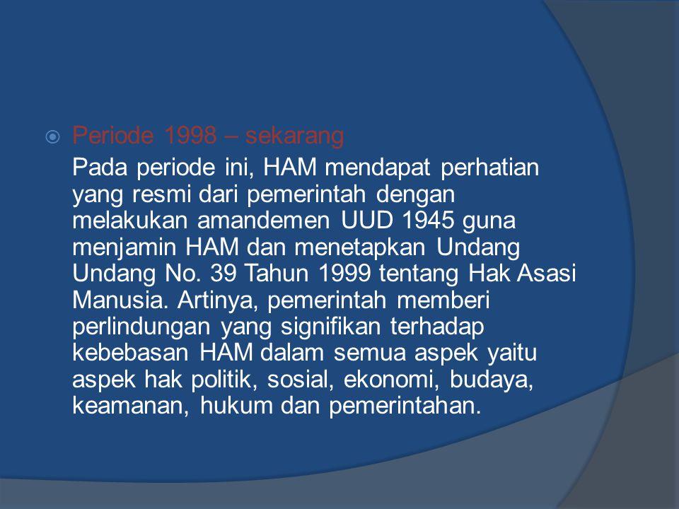 Periode 1998 – sekarang Pada periode ini, HAM mendapat perhatian yang resmi dari pemerintah dengan melakukan amandemen UUD 1945 guna menjamin HAM da