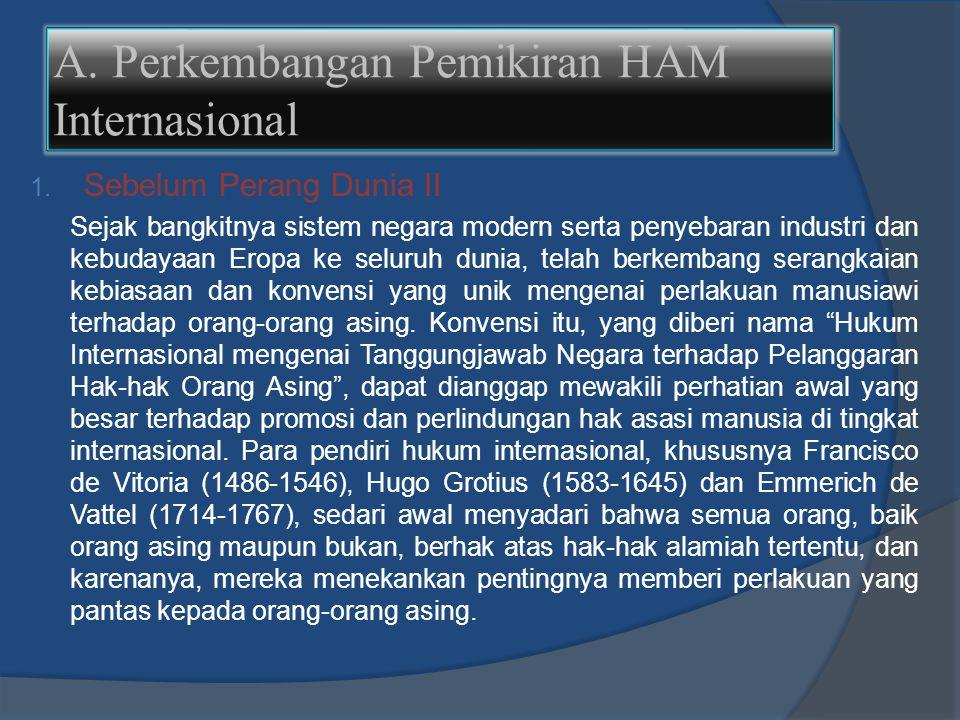 A. Perkembangan Pemikiran HAM Internasional 1. Sebelum Perang Dunia II Sejak bangkitnya sistem negara modern serta penyebaran industri dan kebudayaan