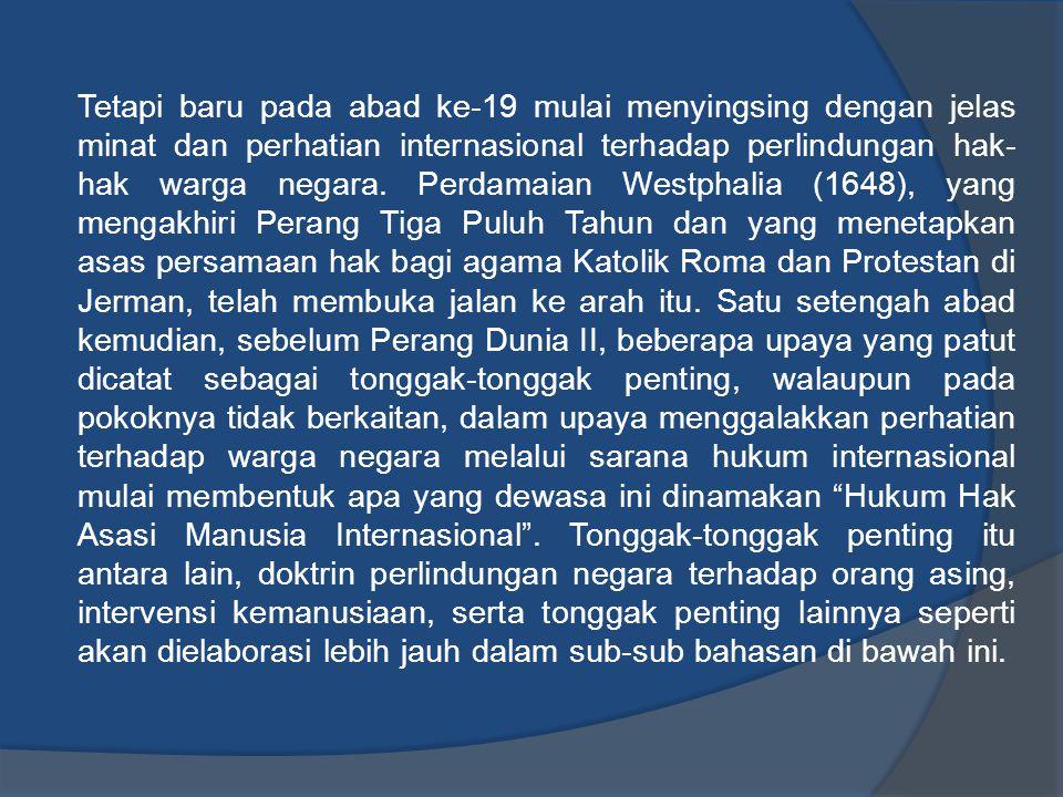 (a) Hak Asasi Manusia dan Hukum Internasional Tradisional Pada awal pertumbuhannya, hukum internasional hanya merupakan hukum yang mewadahi pengaturan tentang hubungan antara negara-negara belaka.