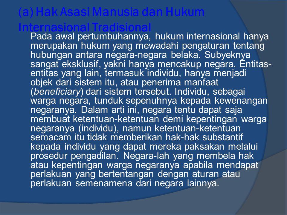 (a) Hak Asasi Manusia Internasional Modern Hukum internasional yang lama (tradisional) telah berhasil mengembangkan berbagai doktrin dan kelembagaan yang dirancang dan ditujukan untuk melindungi berbagai kelompok orang, mulai dari kaum budak, kaum minoritas, bangsa- bangsa pribumi, orang-orang asing, hingga tentara (combatants).