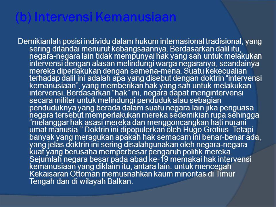 (b) Intervensi Kemanusiaan Demikianlah posisi individu dalam hukum internasional tradisional, yang sering ditandai menurut kebangsaannya. Berdasarkan
