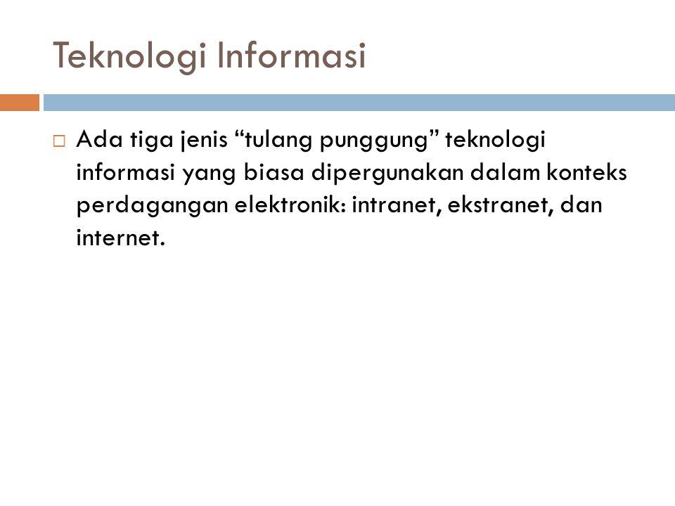 """Teknologi Informasi  Ada tiga jenis """"tulang punggung"""" teknologi informasi yang biasa dipergunakan dalam konteks perdagangan elektronik: intranet, eks"""