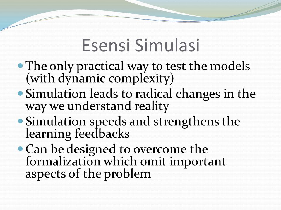 Esensi Simulasi The only practical way to test the models (with dynamic complexity) Simulation leads to radical changes in the way we understand reality Simulation speeds and strengthens the learning feedbacks Can be designed to overcome the formalization which omit important aspects of the problem