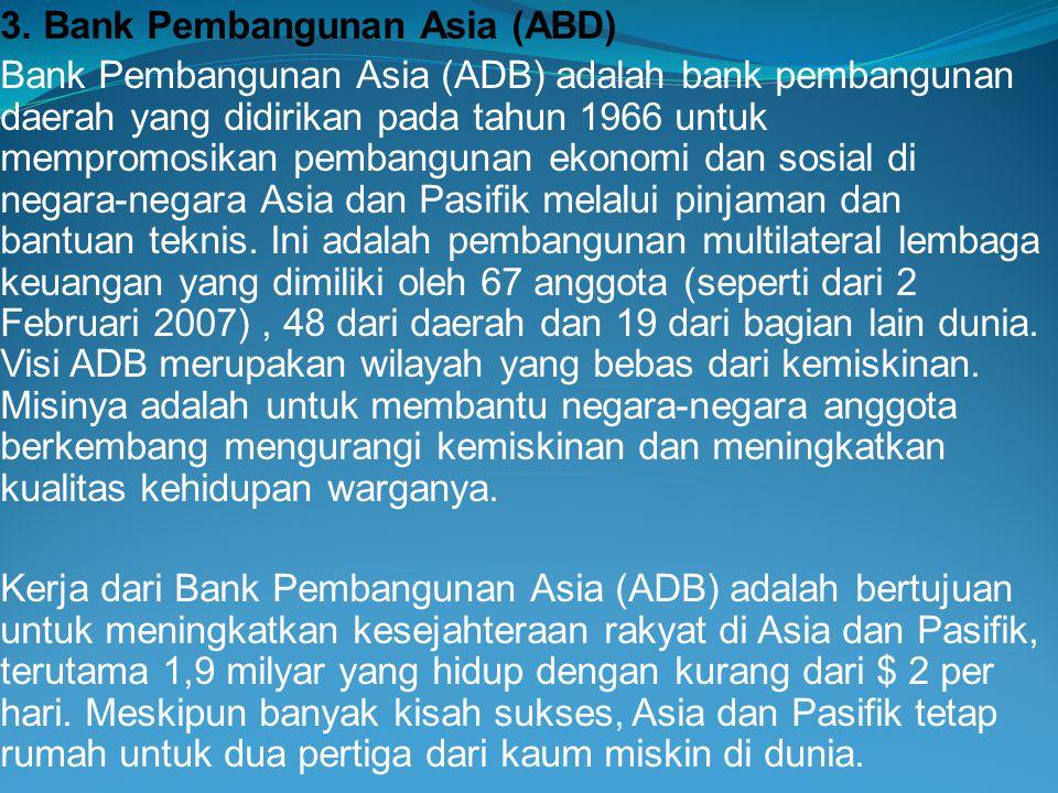 3. Bank Pembangunan Asia (ABD) Bank Pembangunan Asia (ADB) adalah bank pembangunan daerah yang didirikan pada tahun 1966 untuk mempromosikan pembangun