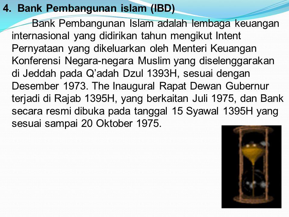 4. Bank Pembangunan islam (IBD) Bank Pembangunan Islam adalah lembaga keuangan internasional yang didirikan tahun mengikut Intent Pernyataan yang dike