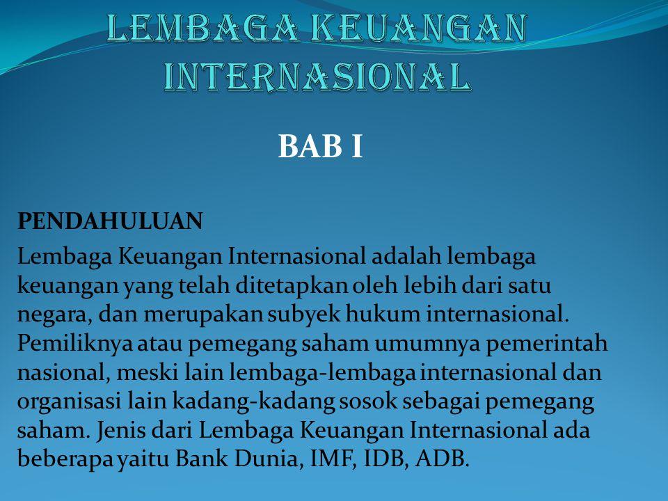 BAB I PENDAHULUAN Lembaga Keuangan Internasional adalah lembaga keuangan yang telah ditetapkan oleh lebih dari satu negara, dan merupakan subyek hukum
